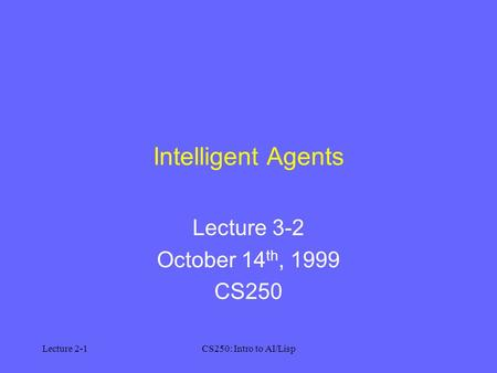 Lecture 2-1CS250: Intro to AI/Lisp Intelligent Agents Lecture 3-2 October 14 th, 1999 CS250.
