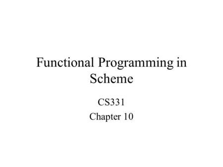 Functional Programming in Scheme CS331 Chapter 10.