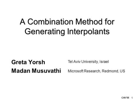 1 A Combination Method for Generating Interpolants Greta Yorsh Madan Musuvathi Tel Aviv University, Israel Microsoft Research, Redmond, US CAV'05.