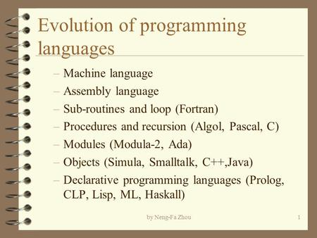 By Neng-Fa Zhou1 Evolution of programming languages –Machine language –Assembly language –Sub-routines and loop (Fortran) –Procedures and recursion (Algol,