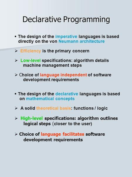  The design of the imperative languages is based directly on the von Neumann architecture  Efficiency is the primary concern  Low-level specifications: