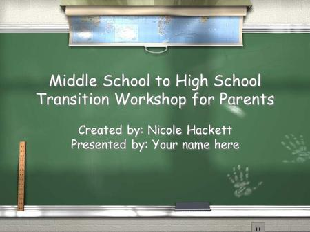 Middle School to High School Transition Workshop for Parents Created by: Nicole Hackett Presented by: Your name here Middle School to High School Transition.
