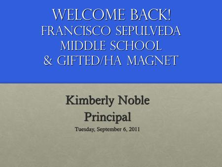 Welcome Back! Francisco Sepulveda Middle School & Gifted/HA Magnet Kimberly Noble Principal Tuesday, September 6, 2011.