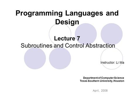 Programming Languages and Design Lecture 7 Subroutines and Control Abstraction Instructor: Li Ma Department of Computer Science Texas Southern University,