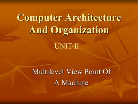 Computer Architecture And Organization UNIT-II Multilevel View Point Of A Machine.