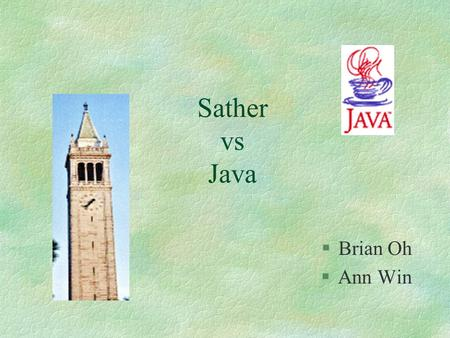 "Sather vs Java §Brian Oh §Ann Win. l Introduction (of Sather) l History (of Sather) l Comparison between Java and Sather l Sample - ""Hello World"" l Future."