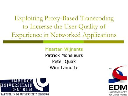 Exploiting Proxy-Based Transcoding to Increase the User Quality of Experience in Networked Applications Maarten Wijnants Patrick Monsieurs Peter Quax Wim.