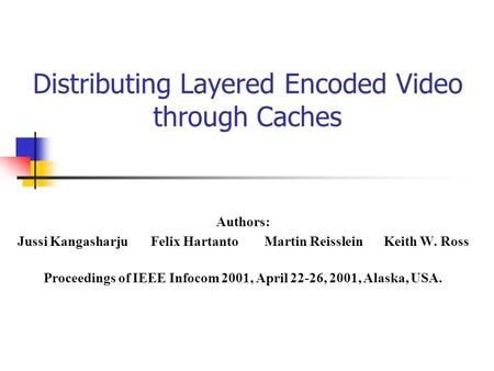 Distributing Layered Encoded Video through Caches Authors: Jussi Kangasharju Felix HartantoMartin Reisslein Keith W. Ross Proceedings of IEEE Infocom 2001,