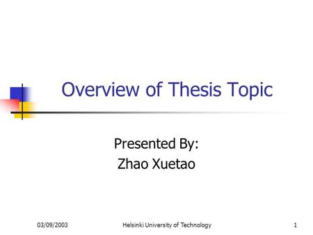 03/09/2003Helsinki University of Technology1 Overview of Thesis Topic Presented By: Zhao Xuetao.