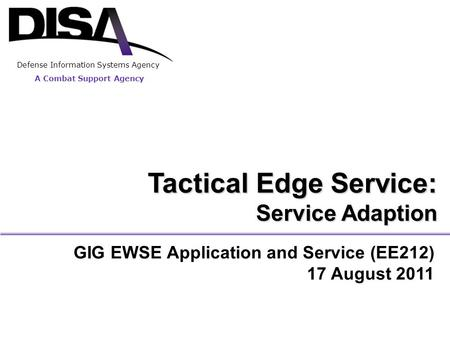 A Combat Support Agency Defense Information Systems Agency GIG EWSE Application and Service (EE212) 17 August 2011 Tactical Edge Service: Service Adaption.