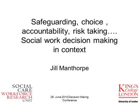 28 June 2010 Decision Making Conference Safeguarding, choice, accountability, risk taking…. Social work decision making in context Jill Manthorpe.