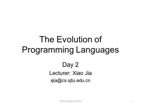 The Evolution of Programming Languages Day 2 Lecturer: Xiao Jia The Evolution of PLs1.