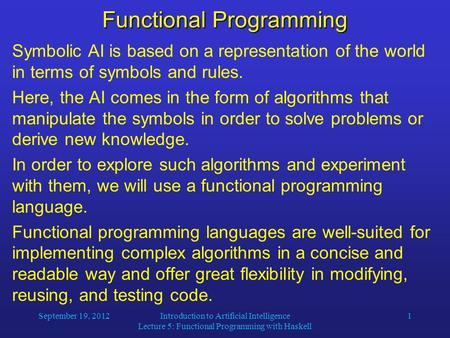 September 19, 2012Introduction to Artificial Intelligence Lecture 5: Functional Programming with Haskell 1 Functional Programming Symbolic AI is based.