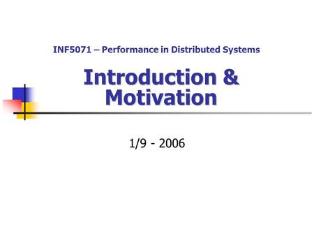 Introduction & Motivation 1/9 - 2006 INF5071 – Performance in Distributed Systems.