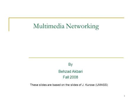 1 Multimedia Networking By Behzad Akbari Fall 2008 These slides are based on the slides of J. Kurose (UMASS)