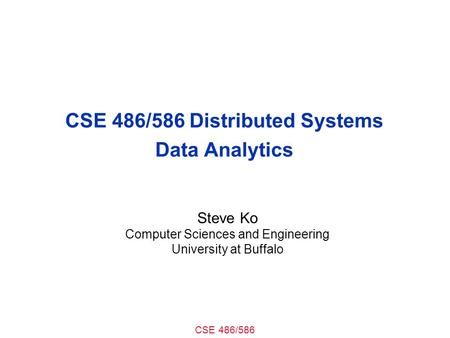 CSE 486/586 CSE 486/586 Distributed Systems Data Analytics Steve Ko Computer Sciences and Engineering University at Buffalo.