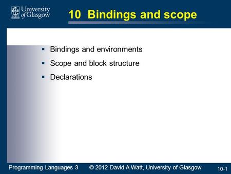 10-1 10 Bindings and scope  Bindings and environments  Scope and block structure  Declarations Programming Languages 3 © 2012 David A Watt, University.