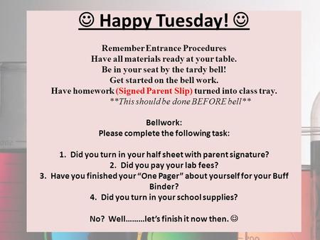 Happy Tuesday! Remember Entrance Procedures Have all materials ready at your table. Be in your seat by the tardy bell! Get started on the bell work. Have.