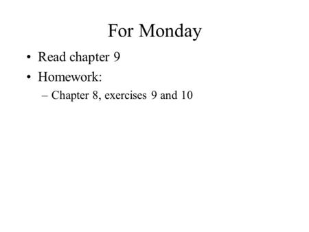For Monday Read chapter 9 Homework: –Chapter 8, exercises 9 and 10.