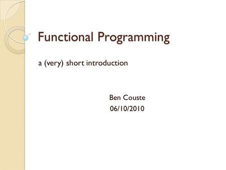 Functional Programming a (very) short introduction Ben Couste 06/10/2010.