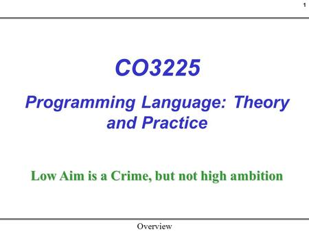 1 Overview CO3225 Programming Language: Theory and Practice Low Aim is a Crime, but not high ambition.