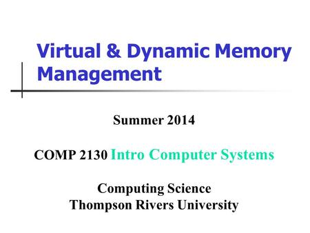 Virtual & Dynamic Memory Management Summer 2014 COMP 2130 Intro Computer Systems Computing Science Thompson Rivers University.