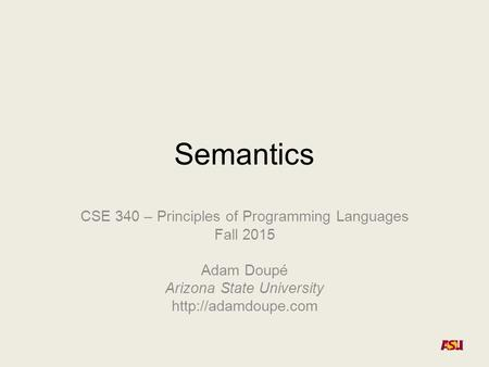 Semantics CSE 340 – Principles of Programming Languages Fall 2015 Adam Doupé Arizona State University