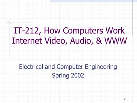1 IT-212, How Computers Work Internet Video, Audio, & WWW Electrical and Computer Engineering Spring 2002.