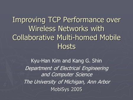 Improving TCP Performance over Wireless Networks with Collaborative Multi-homed Mobile Hosts Kyu-Han Kim and Kang G. Shin Department of Electrical Engineering.
