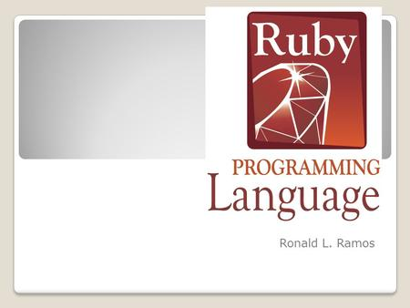 Ruby! Ronald L. Ramos. What is Ruby? Ruby is a scripting language designed by Yukihiro Matsumoto, also known as Matz. It runs on a variety of platforms,