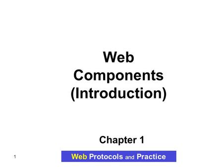1 Chapter 1 Web Components (Introduction) Web Protocols and Practice.