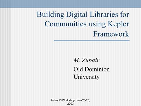 Indo-US Workshop, June23-25, 2003 Building Digital Libraries for Communities using Kepler Framework M. Zubair Old Dominion University.