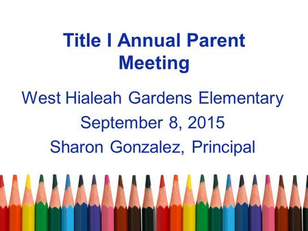 Title I Annual Parent Meeting West Hialeah Gardens Elementary September 8, 2015 Sharon Gonzalez, Principal.