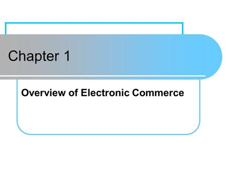 Chapter 1 Overview of Electronic Commerce. Chapter 1Prentice Hall1 Learning Objectives Define electronic commerce (EC) and describe its various categories.