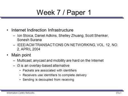 Information-Centric Networks07a-1 Week 7 / Paper 1 Internet Indirection Infrastructure –Ion Stoica, Daniel Adkins, Shelley Zhuang, Scott Shenker, Sonesh.