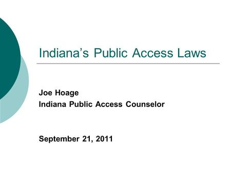 Indiana's Public Access Laws Joe Hoage Indiana Public Access Counselor September 21, 2011.