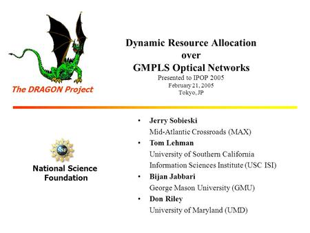 Dynamic Resource Allocation over GMPLS Optical <strong>Networks</strong> Presented to IPOP 2005 February 21, 2005 Tokyo, JP Jerry Sobieski Mid-Atlantic Crossroads (MAX)