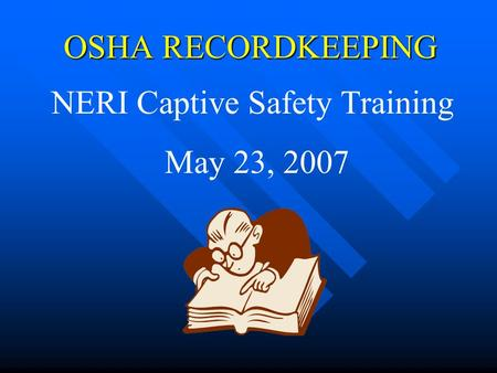 OSHA RECORDKEEPING NERI Captive Safety Training May 23, 2007.