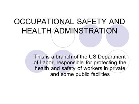 OCCUPATIONAL SAFETY AND HEALTH ADMINSTRATION This is a branch of the US Department of Labor, responsible for protecting the health and safety of workers.