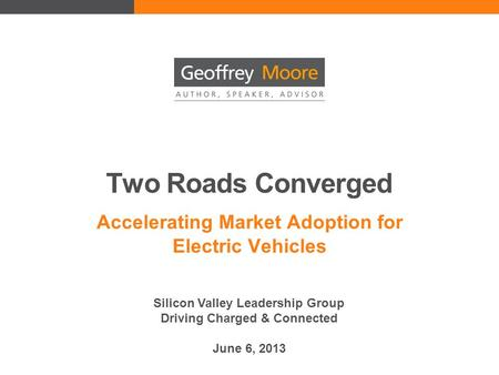 Two Roads Converged Accelerating Market Adoption for Electric Vehicles Silicon Valley Leadership Group Driving Charged & Connected June 6, 2013.