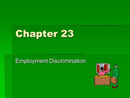 Chapter 23 Employment Discrimination. Unjustified Discrimination  Different Treatment of individuals.  Protection against being judged on the basis.