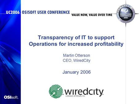 Transparency of IT to support Operations for increased profitability Martin Otterson CEO, WiredCity January 2006.