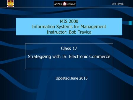 Bob Travica Class 17 Strategizing with IS: Electronic Commerce MIS 2000 Information Systems for Management Instructor: Bob Travica Updated June 2015.