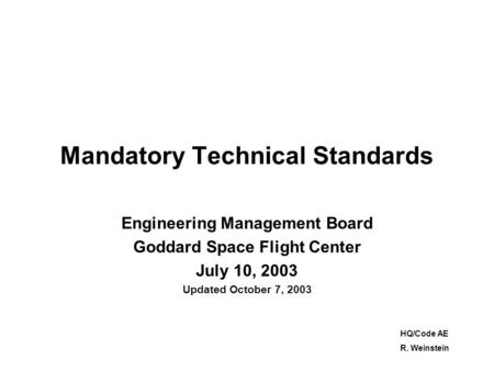 Mandatory Technical Standards Engineering Management Board Goddard Space Flight Center July 10, 2003 Updated October 7, 2003 HQ/Code AE R. Weinstein.