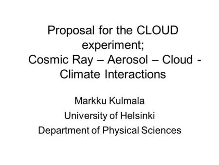 Proposal for the CLOUD experiment; Cosmic Ray – Aerosol – Cloud - Climate Interactions Markku Kulmala University of Helsinki Department of Physical Sciences.