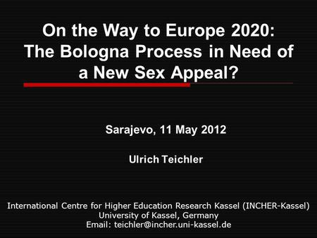 On the Way to Europe 2020: The Bologna Process in Need of a New Sex Appeal? Sarajevo, 11 May 2012 Ulrich Teichler International Centre for Higher Education.