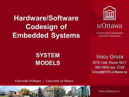 Voicu Groza, 2008 SITE, 2008 - HARDWARE/SOFTWARE CODESIGN OF EMBEDDED SYSTEMS 1 Hardware/Software Codesign of Embedded Systems SYSTEM MODELS Voicu Groza.