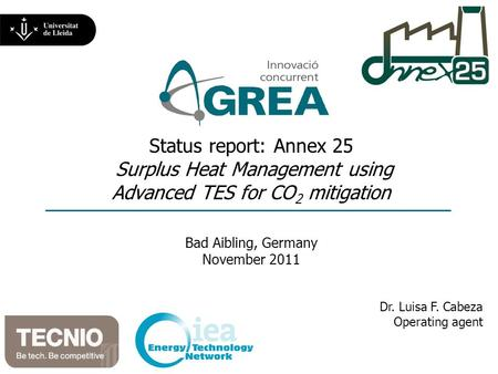 Status report: Annex 25 Surplus Heat Management using Advanced TES for CO 2 mitigation Bad Aibling, Germany November 2011 Dr. Luisa F. Cabeza Operating.