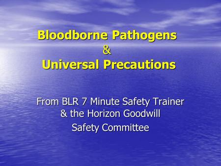 Bloodborne Pathogens & Universal Precautions From BLR 7 Minute Safety Trainer & the Horizon Goodwill Safety Committee.