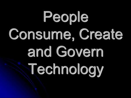 "People Consume, Create and Govern Technology. People are Consumers of Technology Consume means ""to use up."" People consume the products and services of."